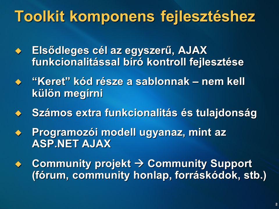 2 Toolkit komponens fejlesztéshez  Elsődleges cél az egyszerű, AJAX funkcionalitással bíró kontroll fejlesztése  Keret kód része a sablonnak – nem kell külön megírni  Számos extra funkcionalitás és tulajdonság  Programozói modell ugyanaz, mint az ASP.NET AJAX  Community projekt  Community Support (fórum, community honlap, forráskódok, stb.)