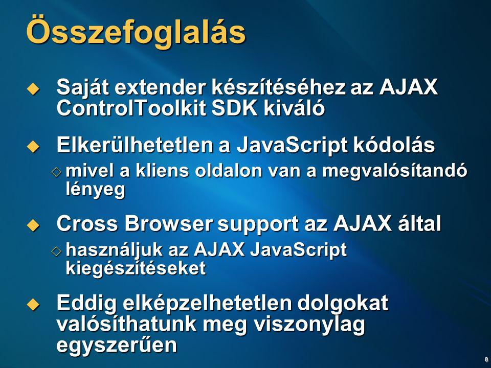 8 Összefoglalás  Saját extender készítéséhez az AJAX ControlToolkit SDK kiváló  Elkerülhetetlen a JavaScript kódolás  mivel a kliens oldalon van a megvalósítandó lényeg  Cross Browser support az AJAX által  használjuk az AJAX JavaScript kiegészítéseket  Eddig elképzelhetetlen dolgokat valósíthatunk meg viszonylag egyszerűen