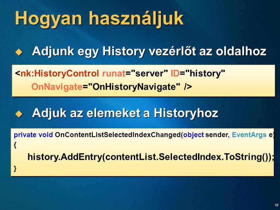 17 Hogyan használjuk  Adjunk egy History vezérlőt az oldalhoz  Adjuk az elemeket a Historyhoz private void OnContentListSelectedIndexChanged(object