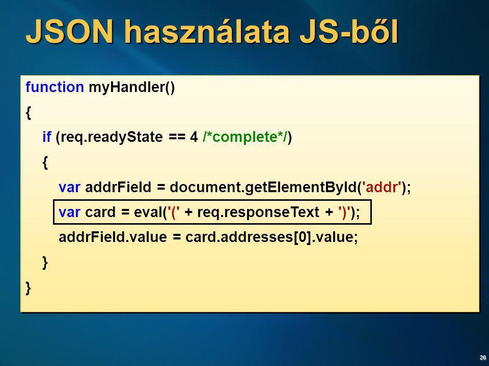 26 JSON használata JS-ből function myHandler() { if (req.readyState == 4 /*complete*/) { var addrField = document.getElementById('addr'); var card = e