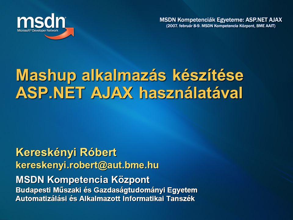 Kereskényi Róbert kereskenyi.robert@aut.bme.hu MSDN Kompetencia Központ Budapesti Műszaki és Gazdaságtudományi Egyetem Automatizálási és Alkalmazott Informatikai Tanszék Mashup alkalmazás készítése ASP.NET AJAX használatával