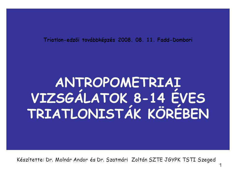 1 Triatlon-edzői továbbképzés 2008. 08. 11. Fadd-Dombori ANTROPOMETRIAI VIZSGÁLATOK 8-14 ÉVES TRIATLONISTÁK KÖRÉBEN Készítette: Dr. Molnár Andor és Dr