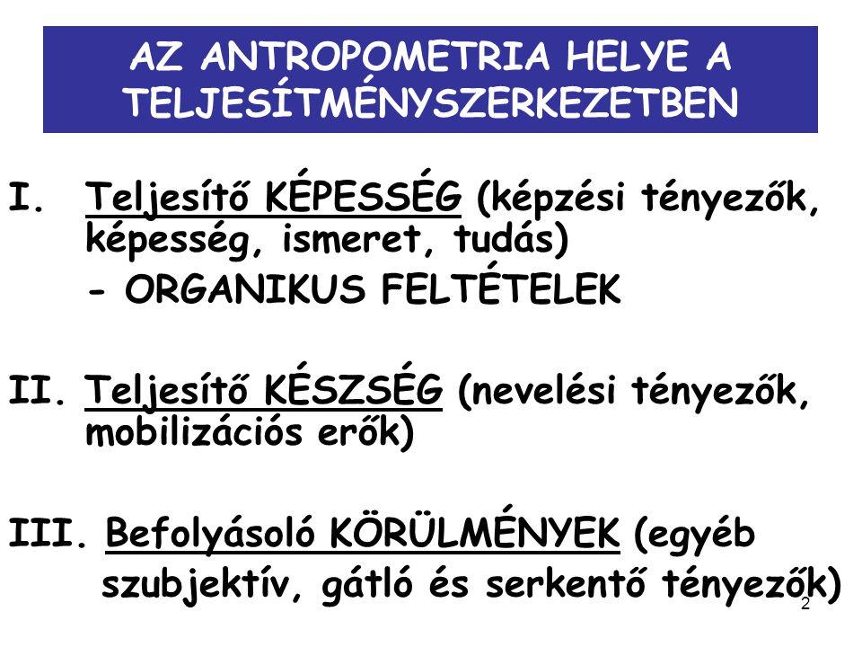 2 AZ ANTROPOMETRIA HELYE A TELJESÍTMÉNYSZERKEZETBEN I.Teljesítő KÉPESSÉG (képzési tényezők, képesség, ismeret, tudás) - ORGANIKUS FELTÉTELEK II. Telje