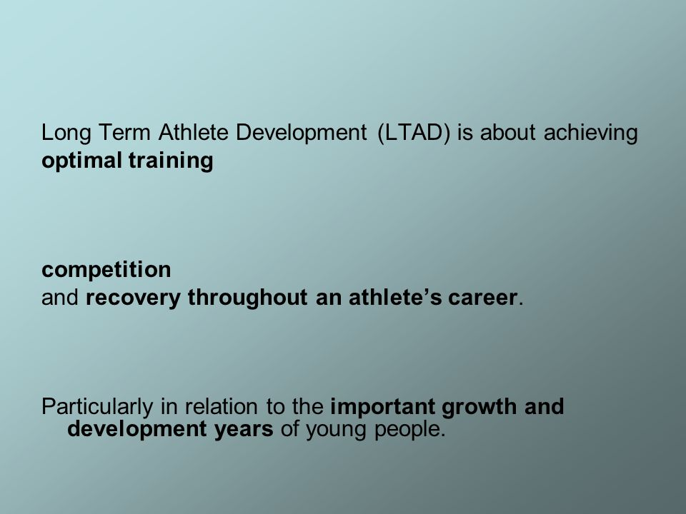 Long Term Athlete Development (LTAD) is about achieving optimal training competition and recovery throughout an athlete's career.