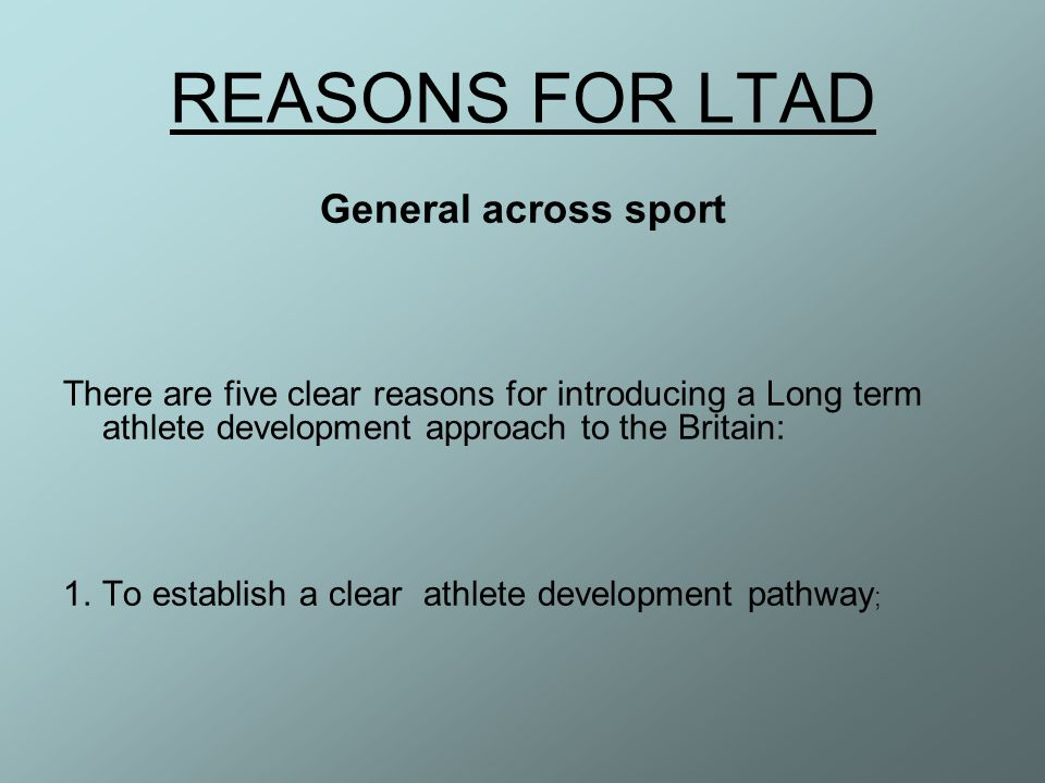 REASONS FOR LTAD General across sport There are five clear reasons for introducing a Long term athlete development approach to the Britain: 1.To estab