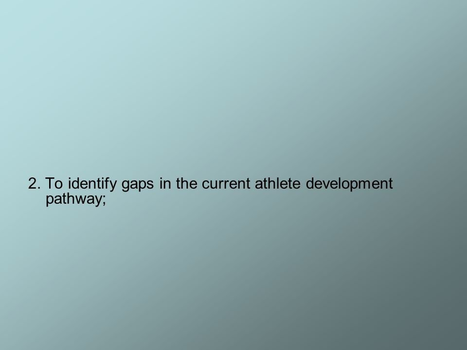 2. To identify gaps in the current athlete development pathway;