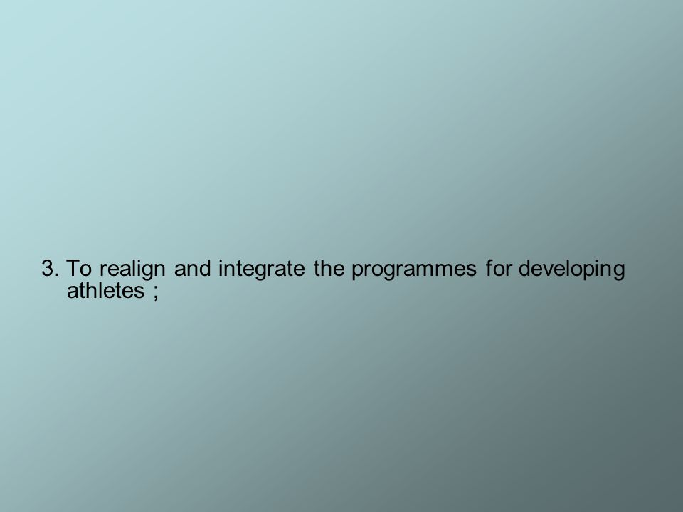 3. To realign and integrate the programmes for developing athletes ;