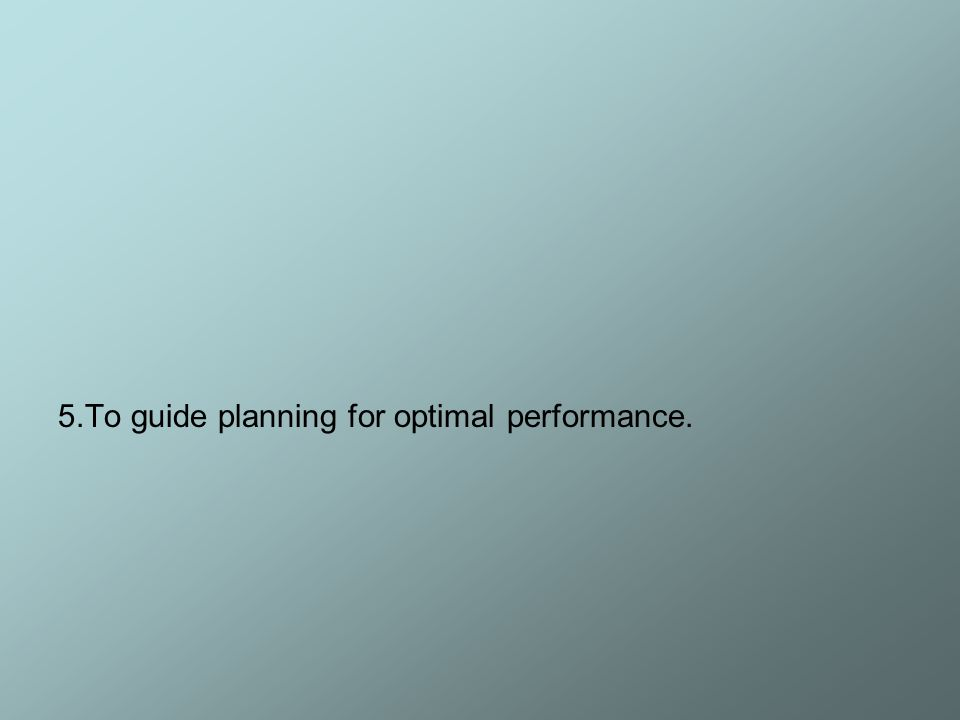 5.To guide planning for optimal performance.
