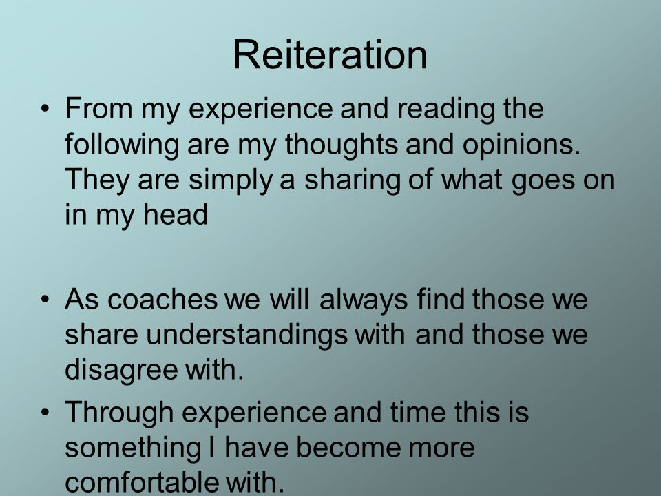 Reiteration From my experience and reading the following are my thoughts and opinions. They are simply a sharing of what goes on in my head As coaches