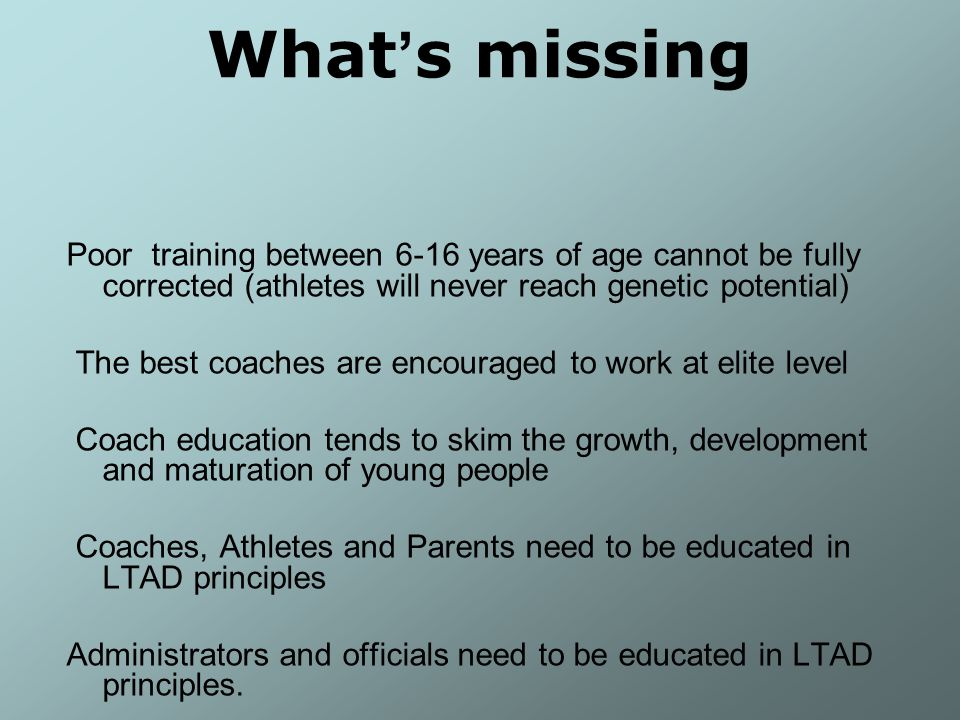 What ' s missing Poor training between 6-16 years of age cannot be fully corrected (athletes will never reach genetic potential) The best coaches are encouraged to work at elite level Coach education tends to skim the growth, development and maturation of young people Coaches, Athletes and Parents need to be educated in LTAD principles Administrators and officials need to be educated in LTAD principles.