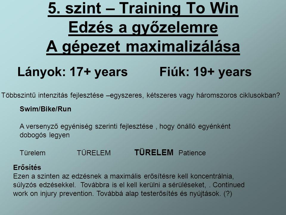 5. szint – Training To Win Edzés a győzelemre A gépezet maximalizálása Lányok: 17+ years Fiúk: 19+ years Többszintű intenzitás fejlesztése –egyszeres,