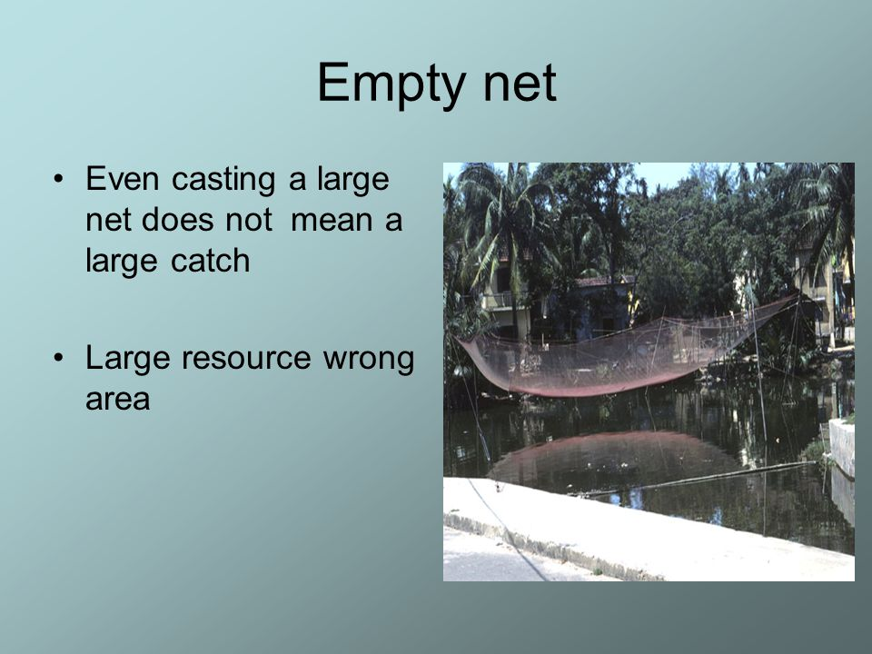 Empty net Even casting a large net does not mean a large catch Large resource wrong area