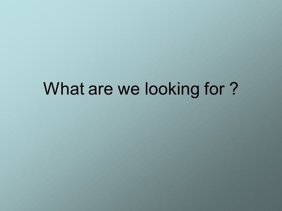 What are we looking for ?