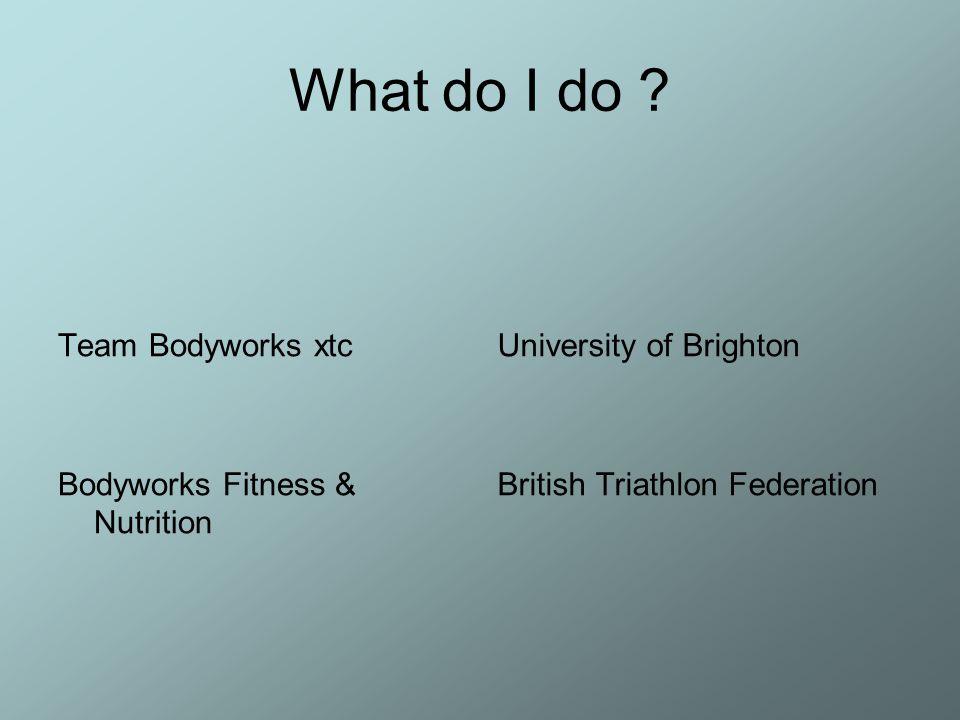 What do I do ? Team Bodyworks xtc Bodyworks Fitness & Nutrition University of Brighton British Triathlon Federation