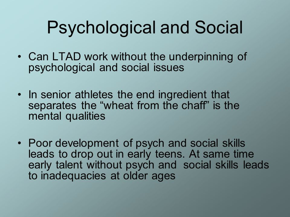 Psychological and Social Can LTAD work without the underpinning of psychological and social issues In senior athletes the end ingredient that separate