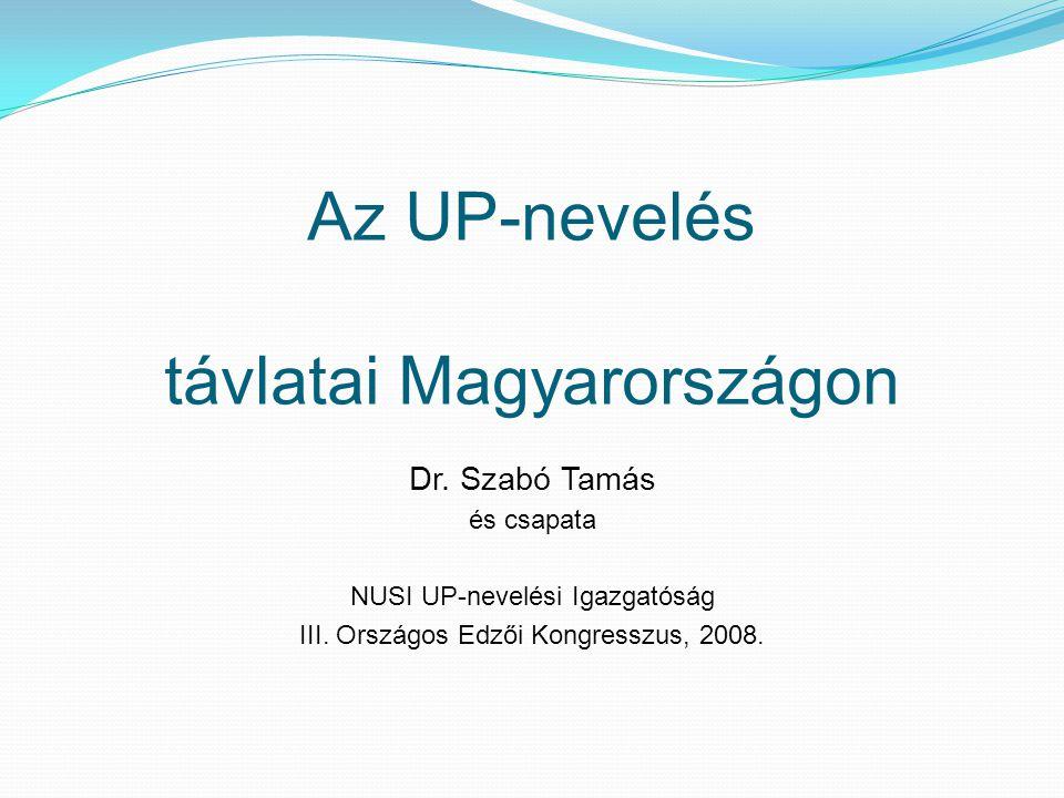 Az UP-nevelés távlatai Magyarországon Dr. Szabó Tamás és csapata NUSI UP-nevelési Igazgatóság III. Országos Edzői Kongresszus, 2008.