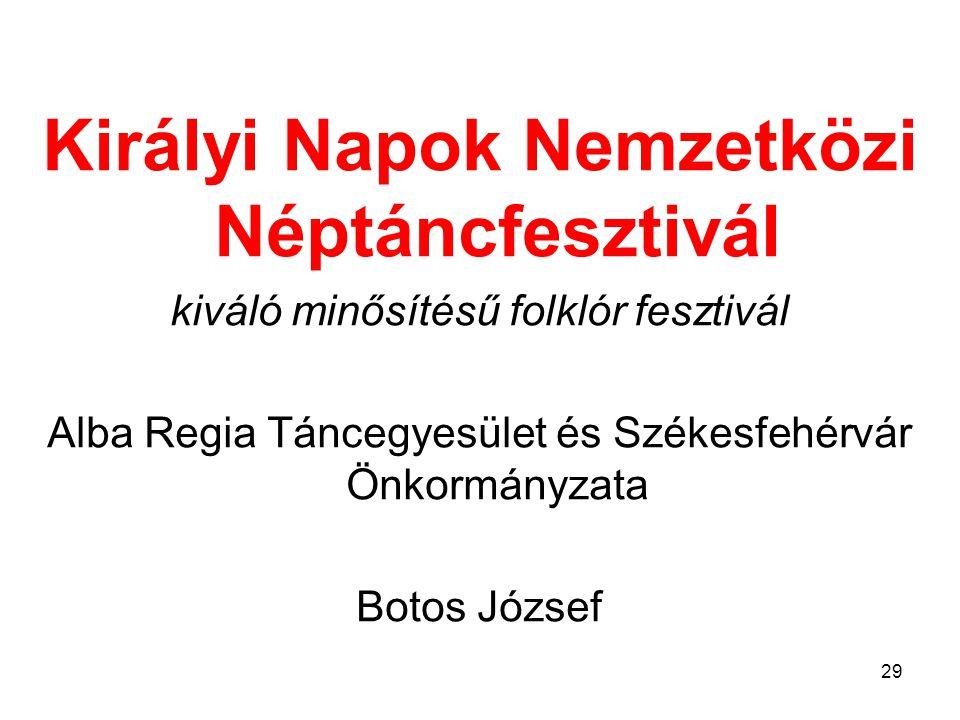Királyi Napok Nemzetközi Néptáncfesztivál kiváló minősítésű folklór fesztivál Alba Regia Táncegyesület és Székesfehérvár Önkormányzata Botos József 29