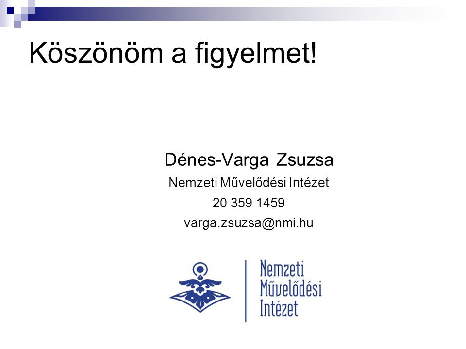 Köszönöm a figyelmet! Dénes-Varga Zsuzsa Nemzeti Művelődési Intézet 20 359 1459 varga.zsuzsa@nmi.hu