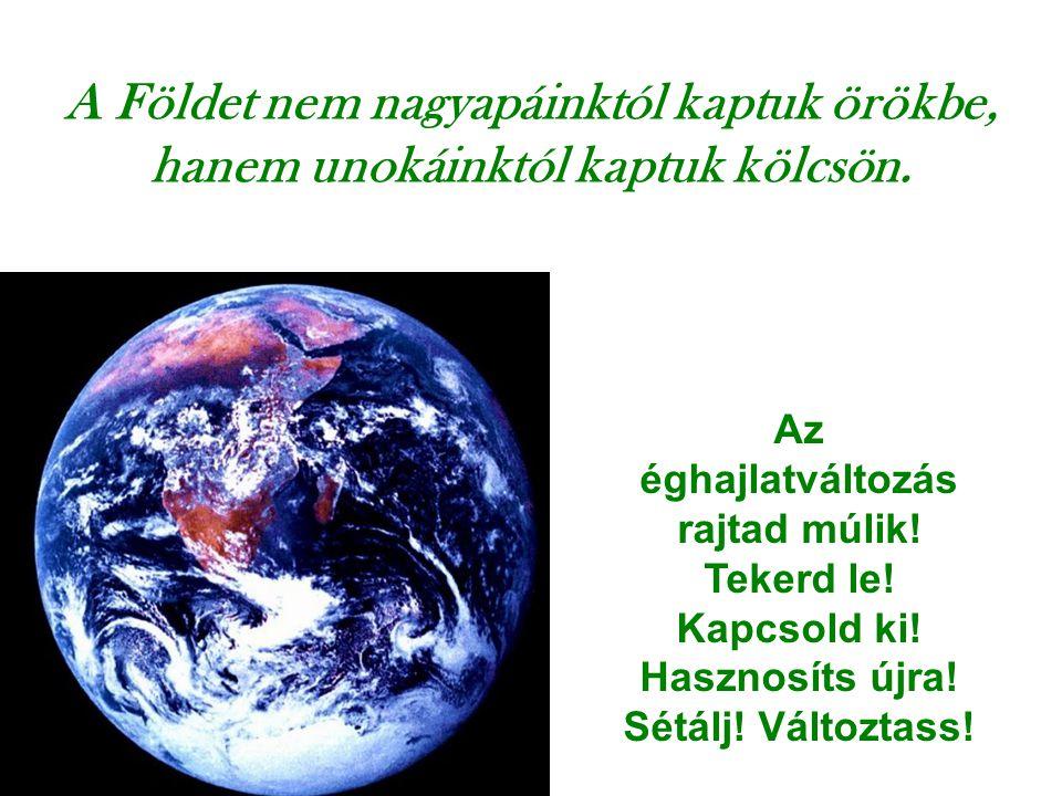 A Földet nem nagyapáinktól kaptuk örökbe, hanem unokáinktól kaptuk kölcsön. Az éghajlatváltozás rajtad múlik! Tekerd le! Kapcsold ki! Hasznosíts újra!