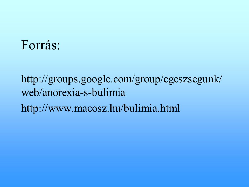 Forrás: http://groups.google.com/group/egeszsegunk/ web/anorexia-s-bulimia http://www.macosz.hu/bulimia.html