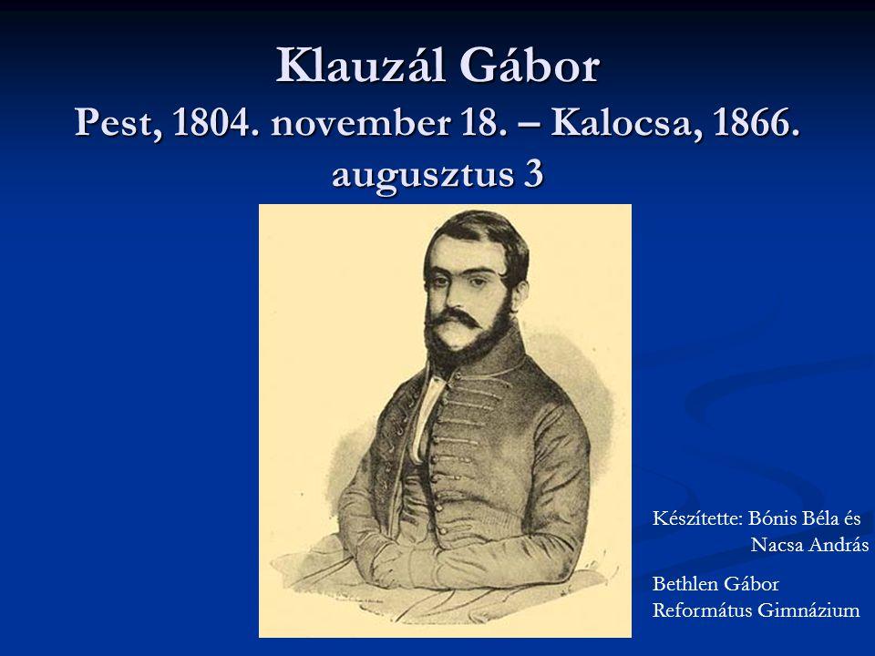Klauzál Gábor Pest, 1804. november 18. – Kalocsa, 1866. augusztus 3 Készítette: Bónis Béla és Nacsa András Bethlen Gábor Református Gimnázium
