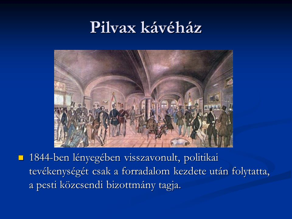 Pilvax kávéház 1844-ben lényegében visszavonult, politikai tevékenységét csak a forradalom kezdete után folytatta, a pesti közcsendi bizottmány tagja.
