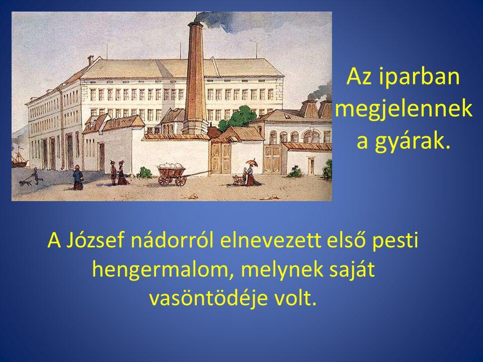 A József nádorról elnevezett első pesti hengermalom, melynek saját vasöntödéje volt. Az iparban megjelennek a gyárak.