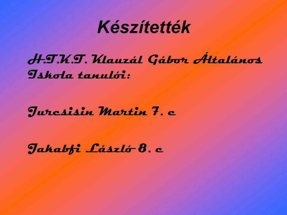 Készítették H.T.K.T. Klauzál Gábor Általános Iskola tanulói: Jurcsisin Martin 7. c Jakabfi László 8. c