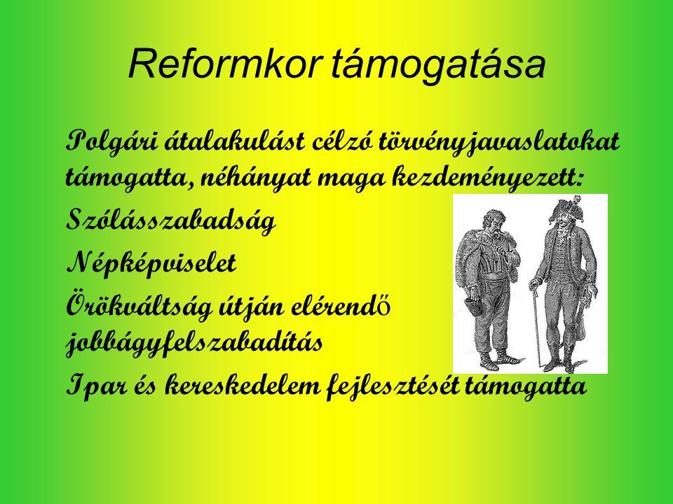 Reformkor támogatása Polgári átalakulást célzó törvényjavaslatokat támogatta, néhányat maga kezdeményezett: Szólásszabadság Népképviselet Örökváltság útján elérend ő jobbágyfelszabadítás Ipar és kereskedelem fejlesztését támogatta