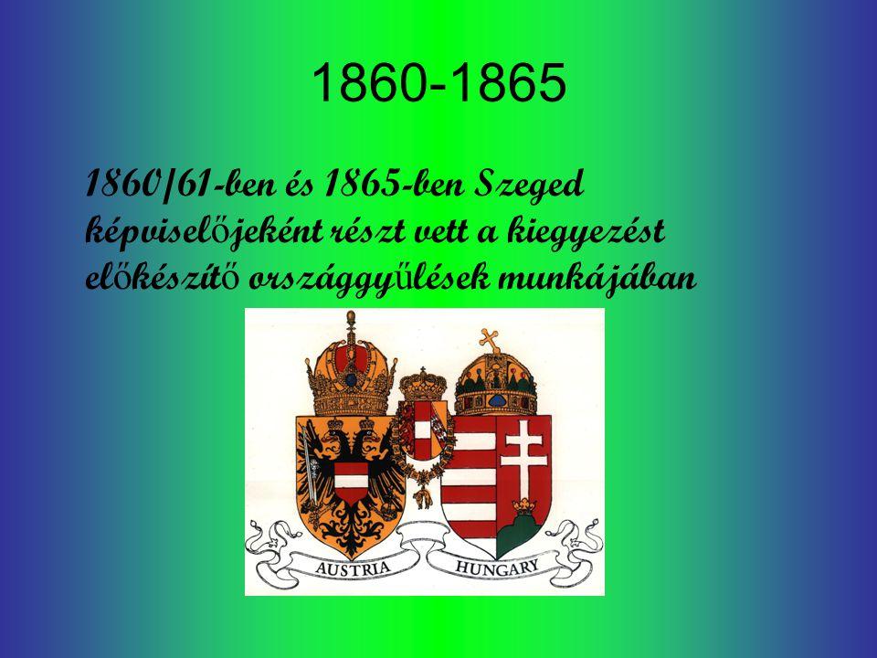 1860-1865 1860/61-ben és 1865-ben Szeged képvisel ő jeként részt vett a kiegyezést el ő készít ő országgy ű lések munkájában