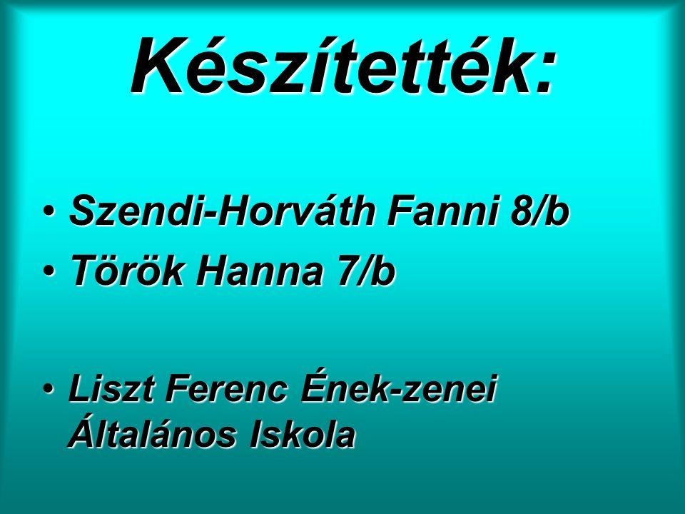 Készítették: Szendi-Horváth Fanni 8/b Török Hanna 7/b Liszt Ferenc Ének-zenei Általános Iskola