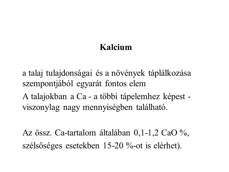 Kalcium a talaj tulajdonságai és a növények táplálkozása szempontjából egyarát fontos elem A talajokban a Ca - a többi tápelemhez képest - viszonylag nagy mennyiségben található.