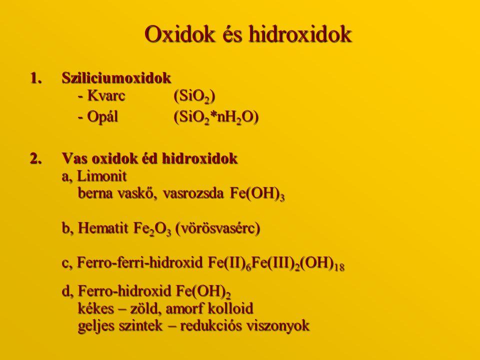 Oxidok és hidroxidok 1.Sziliciumoxidok - Kvarc (SiO 2 ) - Opál (SiO 2 *nH 2 O) 2.Vas oxidok éd hidroxidok a, Limonit berna vaskő, vasrozsda Fe(OH) 3 b