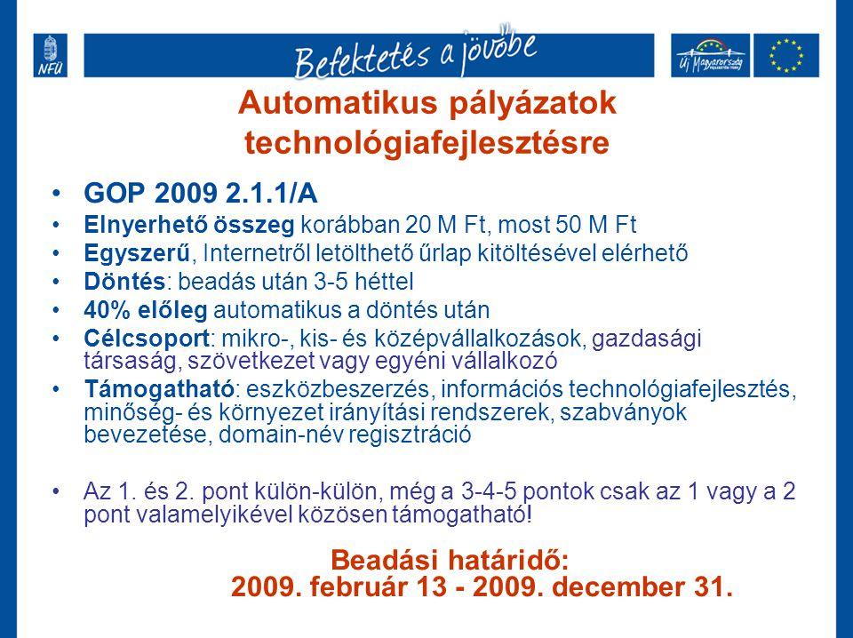 Automatikus pályázatok technológiafejlesztésre GOP 2009 2.1.1/A Elnyerhető összeg korábban 20 M Ft, most 50 M Ft Egyszerű, Internetről letölthető űrlap kitöltésével elérhető Döntés: beadás után 3-5 héttel 40% előleg automatikus a döntés után Célcsoport: mikro-, kis- és középvállalkozások, gazdasági társaság, szövetkezet vagy egyéni vállalkozó Támogatható: eszközbeszerzés, információs technológiafejlesztés, minőség- és környezet irányítási rendszerek, szabványok bevezetése, domain-név regisztráció Az 1.