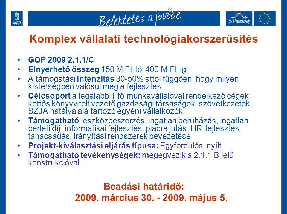 Komplex vállalati technológiakorszerűsítés GOP 2009 2.1.1/C Elnyerhető összeg 150 M Ft-tól 400 M Ft-ig A támogatási intenzitás 30-50% attól függően, hogy milyen kistérségben valósul meg a fejlesztés Célcsoport a legalább 1 fő munkavállalóval rendelkező cégek: kettős könyvvitelt vezető gazdasági társaságok, szövetkezetek, SZJA hatálya alá tartozó egyéni vállalkozók.