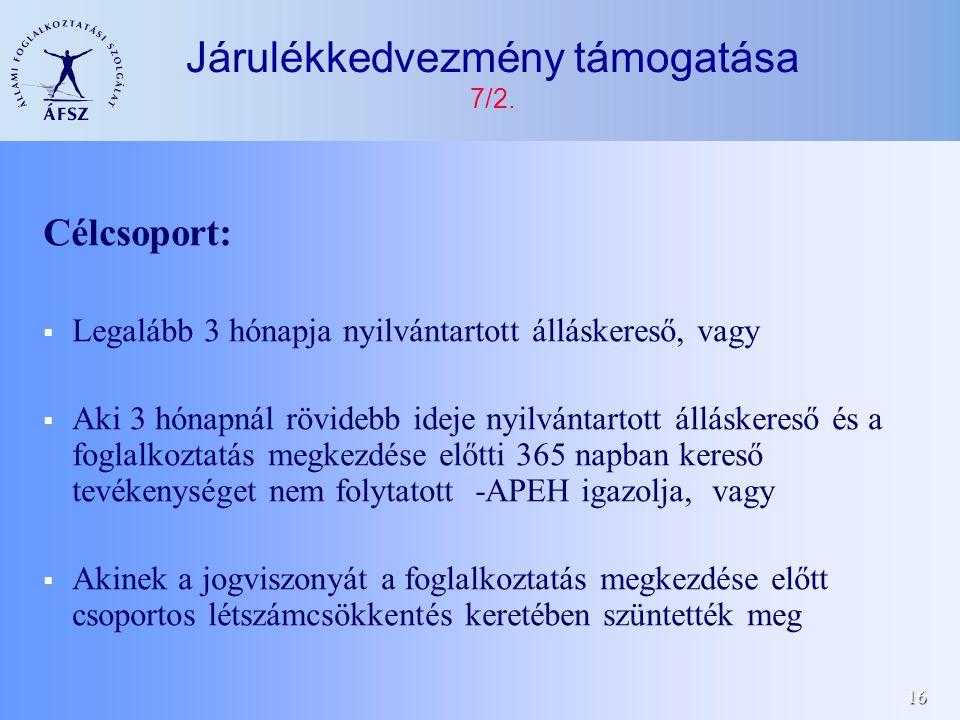 16 Célcsoport:  Legalább 3 hónapja nyilvántartott álláskereső, vagy  Aki 3 hónapnál rövidebb ideje nyilvántartott álláskereső és a foglalkoztatás megkezdése előtti 365 napban kereső tevékenységet nem folytatott -APEH igazolja, vagy  Akinek a jogviszonyát a foglalkoztatás megkezdése előtt csoportos létszámcsökkentés keretében szüntették meg Járulékkedvezmény támogatása 7/2.