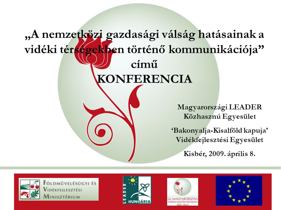"""""""New Hungary Rural Development Programme 2007-2013 """"A nemzetközi gazdasági válság hatásainak a vidéki térségekben történő kommunikációja című KONFERENCIA AaAa Magyarországi LEADER Közhasznú Egyesület 'Bakonyalja-Kisalföld kapuja' Vidékfejlesztési Egyesület Kisbér, 2009."""