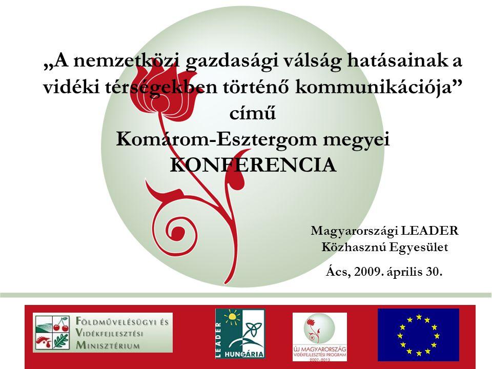 """""""New Hungary Rural Development Programme 2007-2013 """"A nemzetközi gazdasági válság hatásainak a vidéki térségekben történő kommunikációja című Komárom-Esztergom megyei KONFERENCIA AaAa Magyarországi LEADER Közhasznú Egyesület Ács, 2009."""