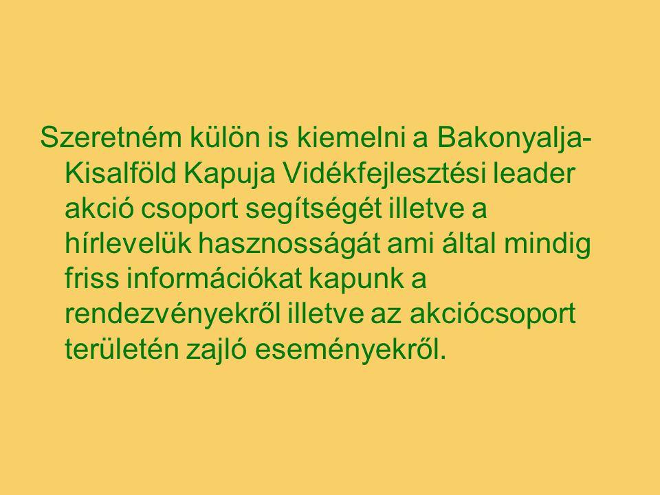 Szeretném külön is kiemelni a Bakonyalja- Kisalföld Kapuja Vidékfejlesztési leader akció csoport segítségét illetve a hírlevelük hasznosságát ami álta