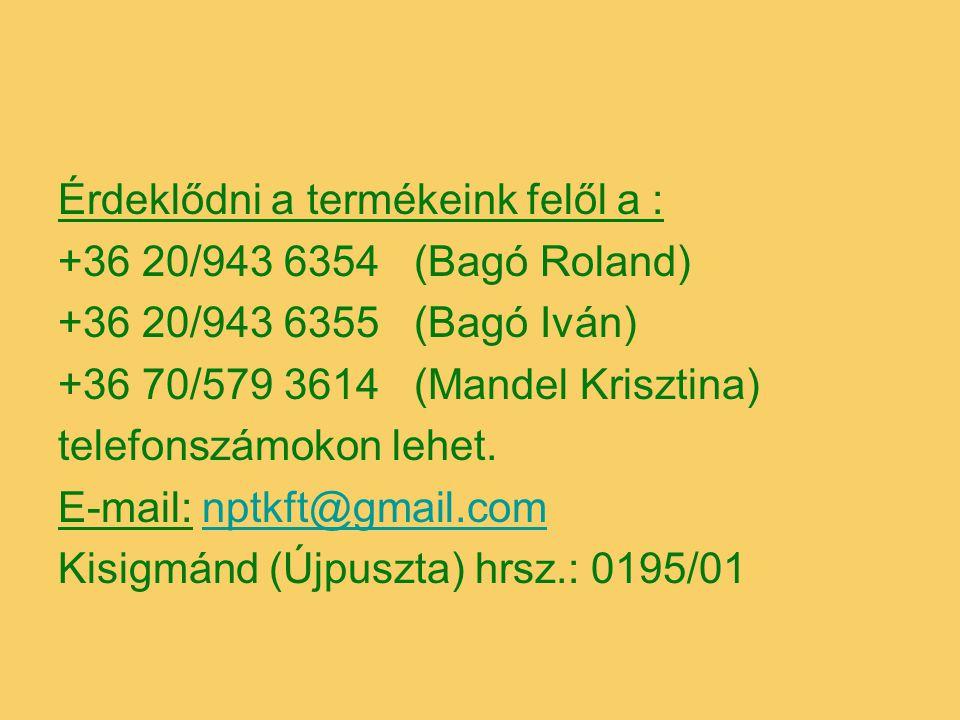 Érdeklődni a termékeink felől a : +36 20/943 6354 (Bagó Roland) +36 20/943 6355 (Bagó Iván) +36 70/579 3614 (Mandel Krisztina) telefonszámokon lehet.