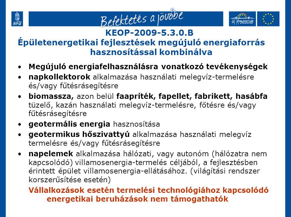 KEOP-2009-5.3.0.B Épületenergetikai fejlesztések megújuló energiaforrás hasznosítással kombinálva Megújuló energiafelhasználásra vonatkozó tevékenységek napkollektorok alkalmazása használati melegvíz-termelésre és/vagy fűtésrásegítésre biomassza, azon belül faapríték, fapellet, fabrikett, hasábfa tüzelő, kazán használati melegvíz-termelésre, főtésre és/vagy fűtésrásegítésre geotermális energia hasznosítása geotermikus hőszivattyú alkalmazása használati melegvíz termelésre és/vagy fűtésrásegítésre napelemek alkalmazása hálózati, vagy autonóm (hálózatra nem kapcsolódó) villamosenergia-termelés céljából, a fejlesztésben érintett épület villamosenergia-ellátásához.