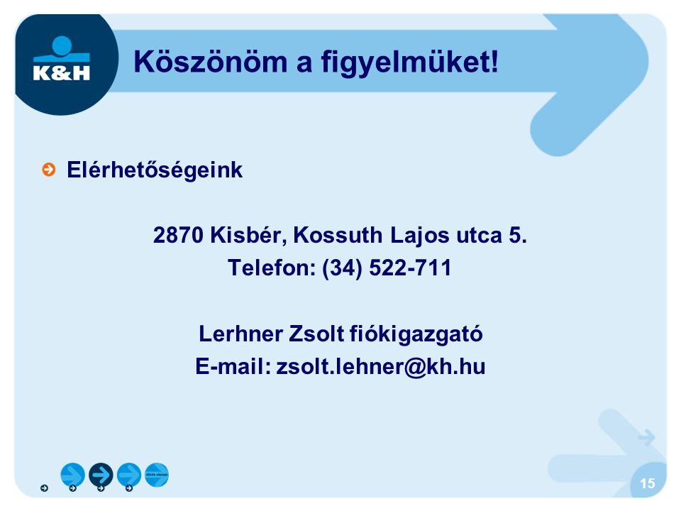 15 Köszönöm a figyelmüket! Elérhetőségeink 2870 Kisbér, Kossuth Lajos utca 5. Telefon: (34) 522-711 Lerhner Zsolt fiókigazgató E-mail: zsolt.lehner@kh