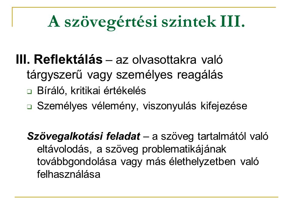 A szövegértési szintek III. III. Reflektálás – az olvasottakra való tárgyszerű vagy személyes reagálás  Bíráló, kritikai értékelés  Személyes vélemé
