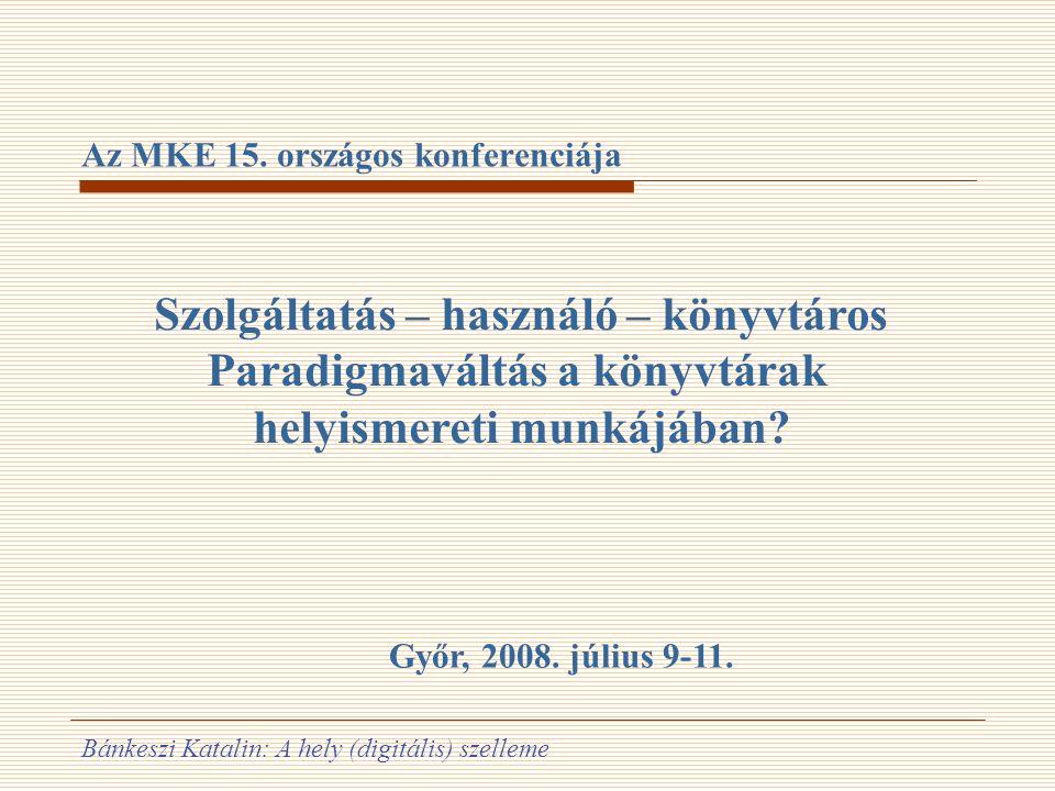 Bánkeszi Katalin: A hely (digitális) szelleme Az MKE 15. országos konferenciája Szolgáltatás – használó – könyvtáros Paradigmaváltás a könyvtárak hely