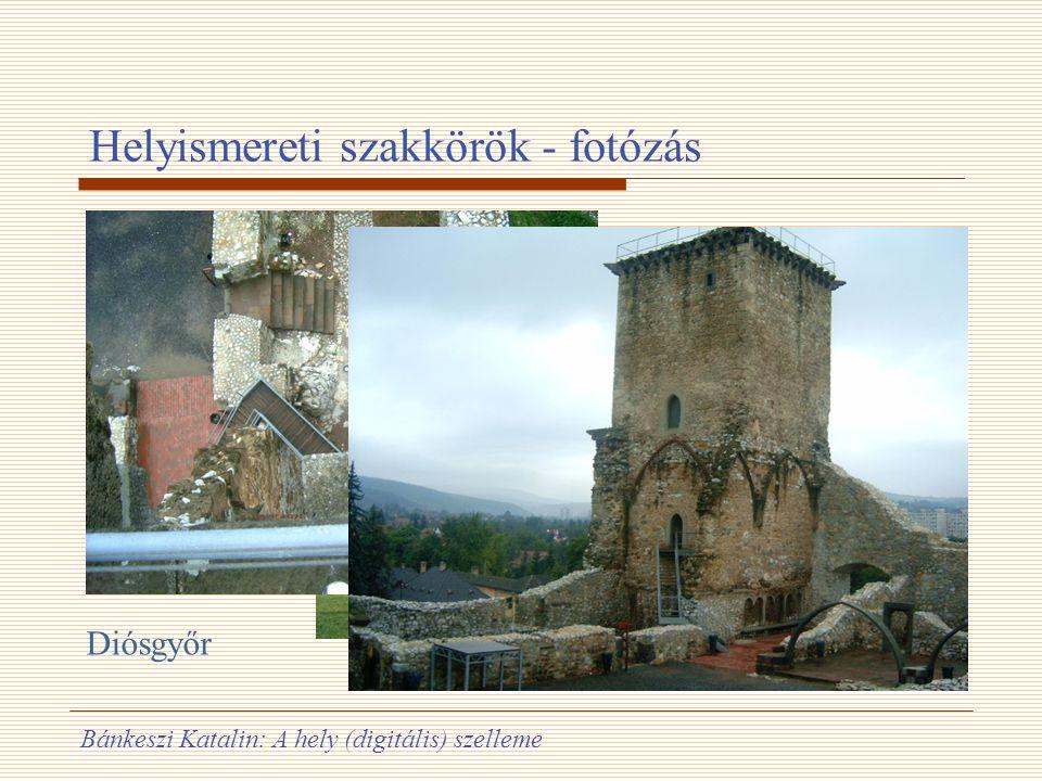 Bánkeszi Katalin: A hely (digitális) szelleme Helyismereti szakkörök - fotózás Veszprém Diósgyőr