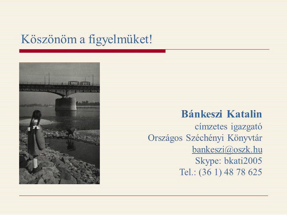 Köszönöm a figyelmüket! Bánkeszi Katalin címzetes igazgató Országos Széchényi Könyvtár bankeszi@oszk.hu Skype: bkati2005 Tel.: (36 1) 48 78 625