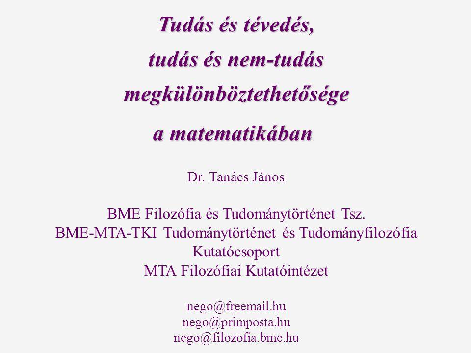 Tudás és tévedés, tudás és nem-tudás megkülönböztethetősége a matematikában a matematikában Dr. Tanács János BME Filozófia és Tudománytörténet Tsz. BM