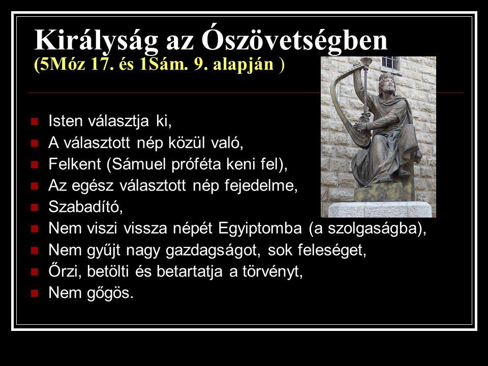 Királyság az Ószövetségben (5Móz 17. és 1Sám. 9. alapján ) Isten választja ki, A választott nép közül való, Felkent (Sámuel próféta keni fel), Az egés