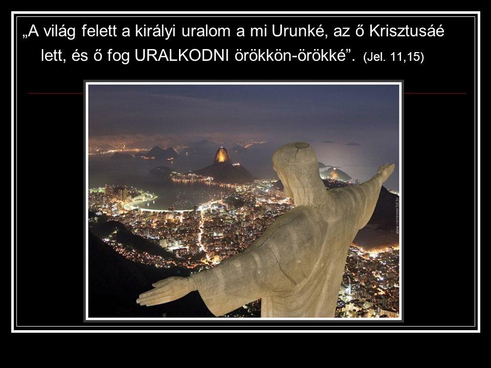 """""""A világ felett a királyi uralom a mi Urunké, az ő Krisztusáé lett, és ő fog URALKODNI örökkön-örökké"""". (Jel. 11,15)"""