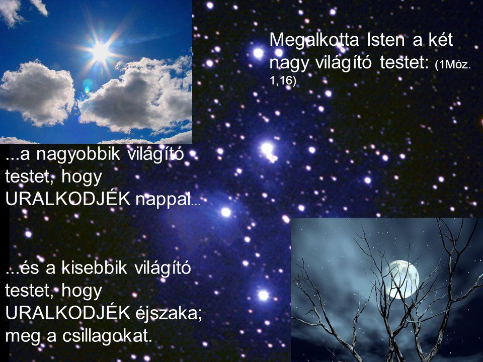...és a kisebbik világító testet, hogy URALKODJÉK éjszaka; meg a csillagokat....a nagyobbik világító testet, hogy URALKODJÉK nappal... Megalkotta Iste